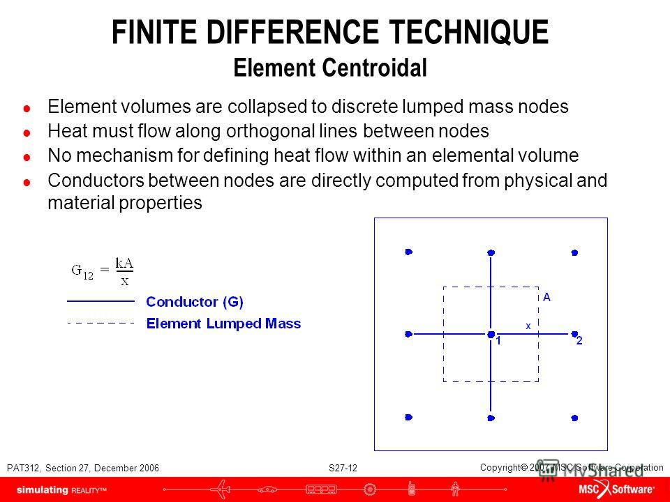 PAT312, Section 27, December 2006 S27-12 Copyright 2007 MSC.Software Corporation FINITE DIFFERENCE TECHNIQUE Element Centroidal l Element volumes are collapsed to discrete lumped mass nodes l Heat must flow along orthogonal lines between nodes l No m