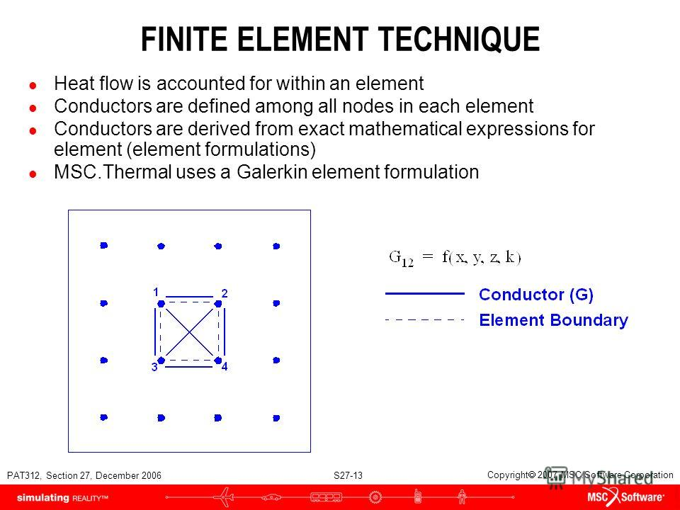 PAT312, Section 27, December 2006 S27-13 Copyright 2007 MSC.Software Corporation FINITE ELEMENT TECHNIQUE l Heat flow is accounted for within an element l Conductors are defined among all nodes in each element l Conductors are derived from exact math
