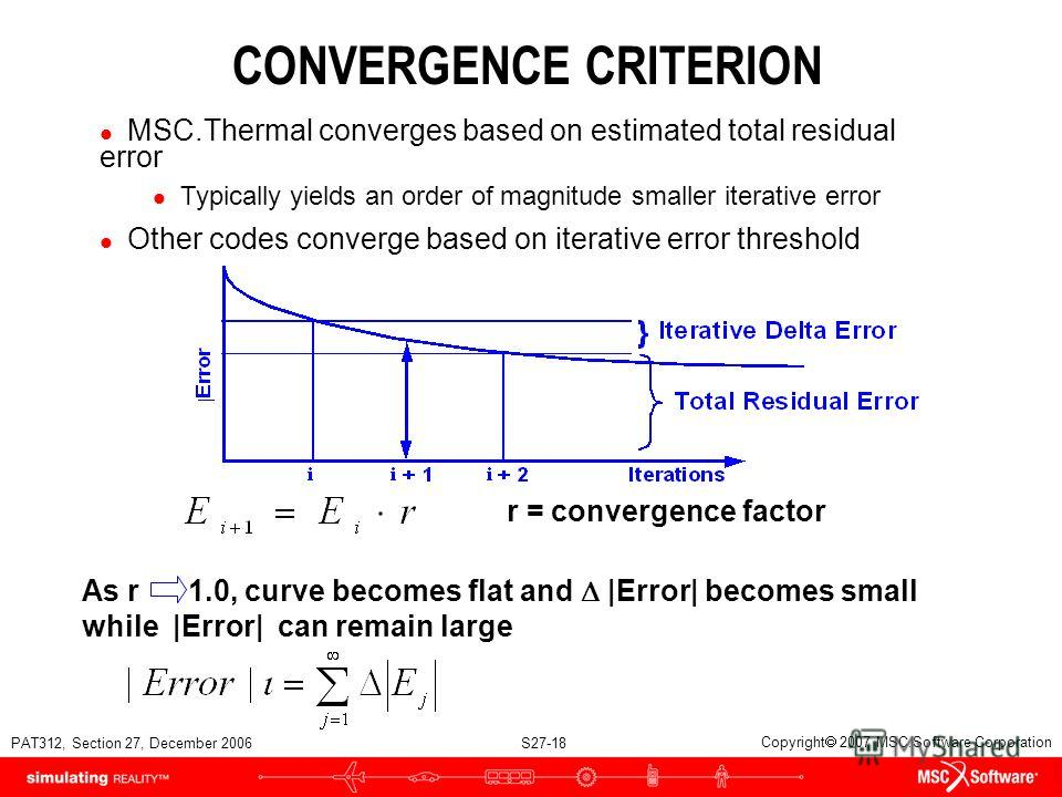 PAT312, Section 27, December 2006 S27-18 Copyright 2007 MSC.Software Corporation CONVERGENCE CRITERION l MSC.Thermal converges based on estimated total residual error l Typically yields an order of magnitude smaller iterative error l Other codes conv