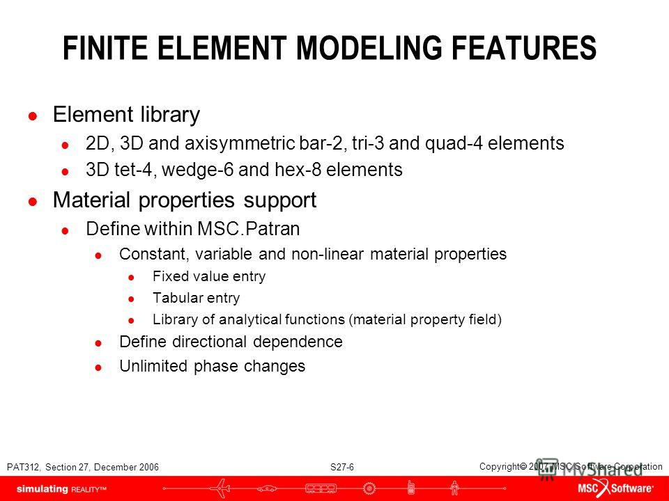 PAT312, Section 27, December 2006 S27-6 Copyright 2007 MSC.Software Corporation FINITE ELEMENT MODELING FEATURES l Element library l 2D, 3D and axisymmetric bar-2, tri-3 and quad-4 elements l 3D tet-4, wedge-6 and hex-8 elements l Material properties