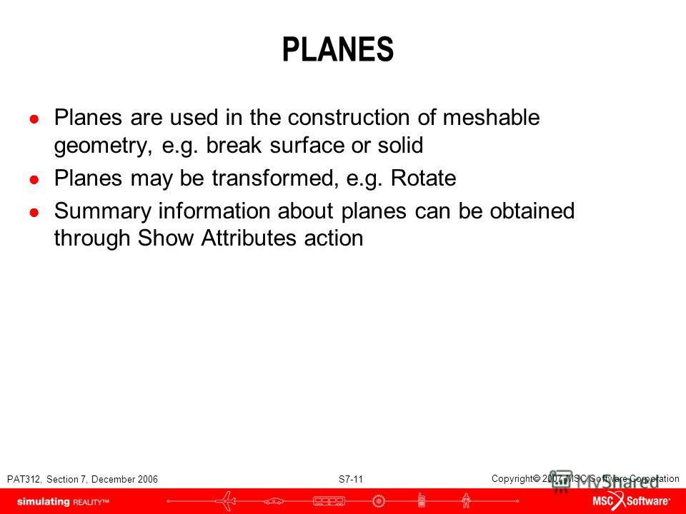 PAT312, Section 7, December 2006 S7-11 Copyright 2007 MSC.Software Corporation PLANES Planes are used in the construction of meshable geometry, e.g. break surface or solid Planes may be transformed, e.g. Rotate Summary information about planes can be