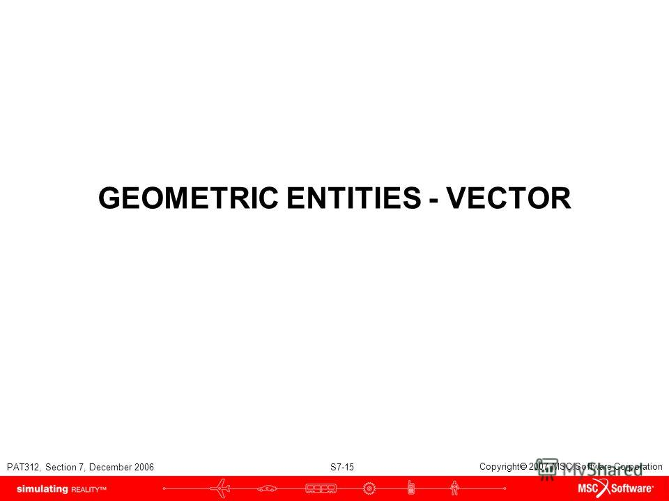 PAT312, Section 7, December 2006 S7-15 Copyright 2007 MSC.Software Corporation GEOMETRIC ENTITIES - VECTOR