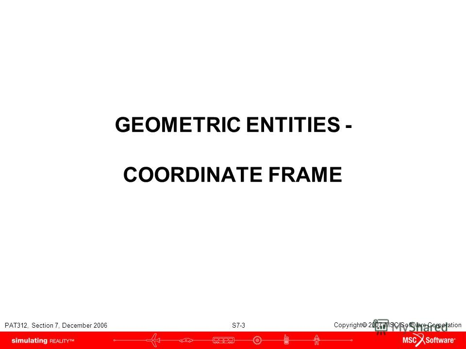 PAT312, Section 7, December 2006 S7-3 Copyright 2007 MSC.Software Corporation GEOMETRIC ENTITIES - COORDINATE FRAME