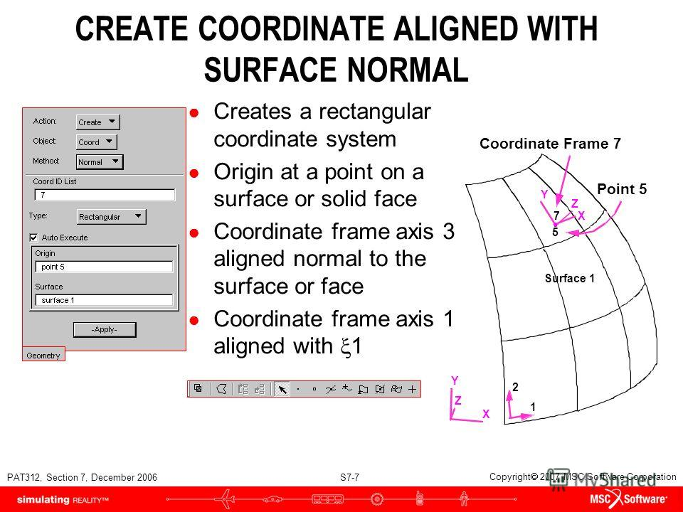PAT312, Section 7, December 2006 S7-7 Copyright 2007 MSC.Software Corporation CREATE COORDINATE ALIGNED WITH SURFACE NORMAL Creates a rectangular coordinate system Origin at a point on a surface or solid face Coordinate frame axis 3 aligned normal to