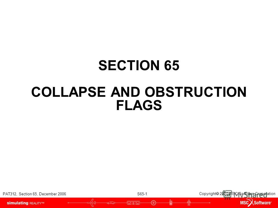 PAT312, Section 65, December 2006 S65-1 Copyright 2007 MSC.Software Corporation SECTION 65 COLLAPSE AND OBSTRUCTION FLAGS