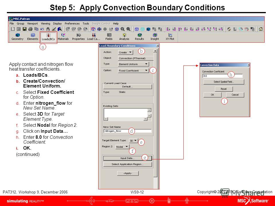 WS9-12 PAT312, Workshop 9, December 2006 Copyright 2007 MSC.Software Corporation Step 5: Apply Convection Boundary Conditions Apply contact and nitrogen flow heat transfer coefficients. a. Loads/BCs. b. Create/Convection/ Element Uniform. c. Select F