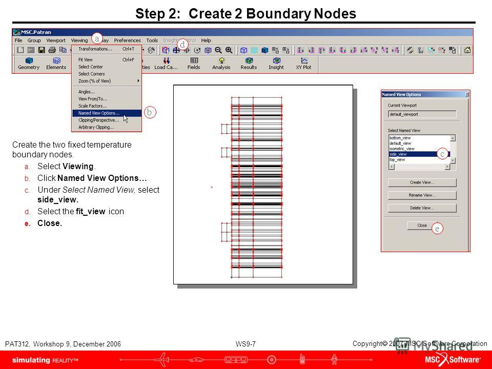 WS9-7 PAT312, Workshop 9, December 2006 Copyright 2007 MSC.Software Corporation Step 2: Create 2 Boundary Nodes Create the two fixed temperature boundary nodes. a. Select Viewing. b. Click Named View Options… c. Under Select Named View, select side_v