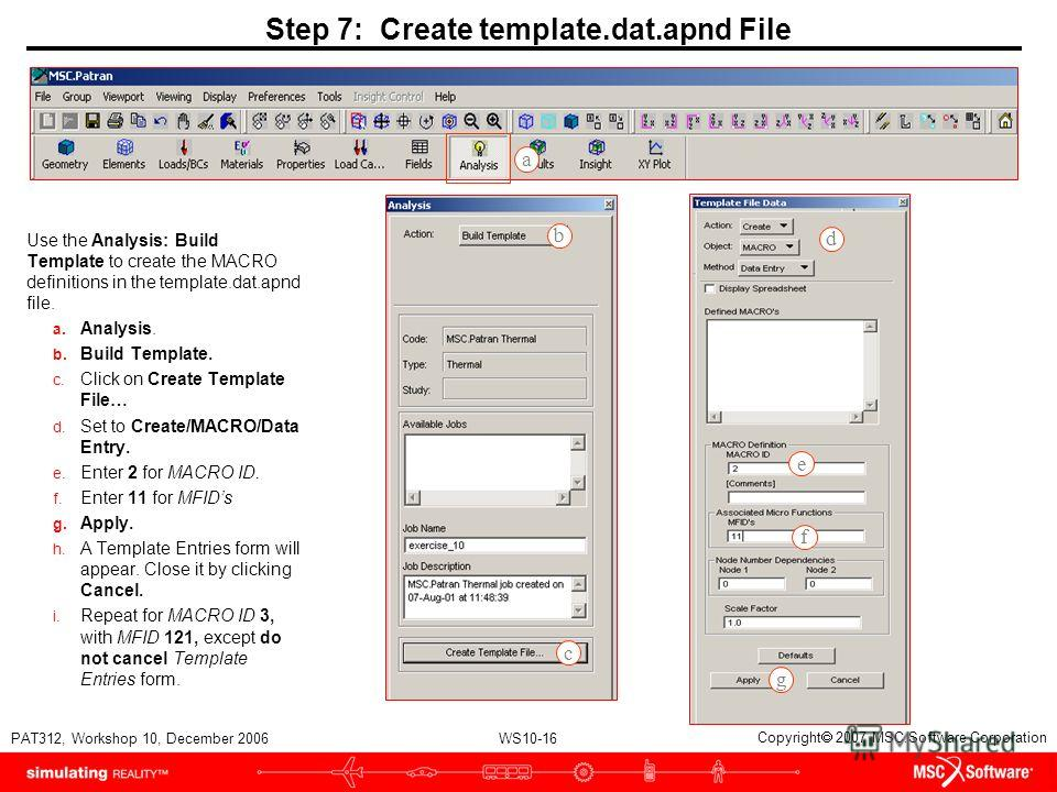 WS10-16 PAT312, Workshop 10, December 2006 Copyright 2007 MSC.Software Corporation Step 7: Create template.dat.apnd File Use the Analysis: Build Template to create the MACRO definitions in the template.dat.apnd file. a. Analysis. b. Build Template. c