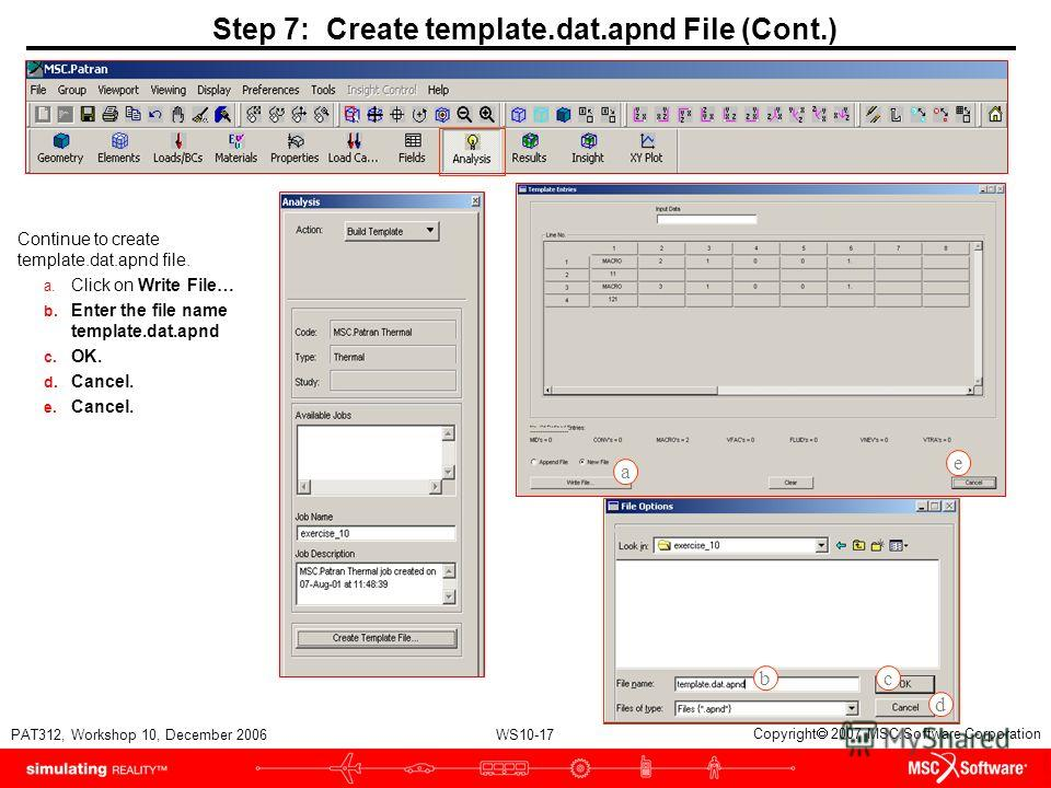 WS10-17 PAT312, Workshop 10, December 2006 Copyright 2007 MSC.Software Corporation Step 7: Create template.dat.apnd File (Cont.) Continue to create template.dat.apnd file. a. Click on Write File… b. Enter the file name template.dat.apnd c. OK. d. Can