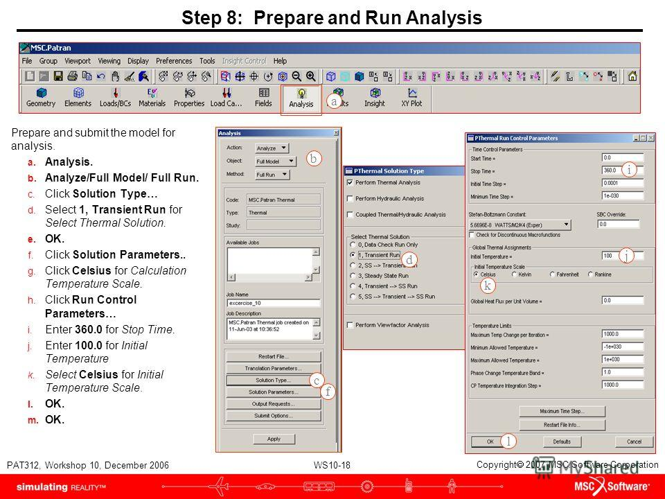 WS10-18 PAT312, Workshop 10, December 2006 Copyright 2007 MSC.Software Corporation Step 8: Prepare and Run Analysis Prepare and submit the model for analysis. a. Analysis. b. Analyze/Full Model/ Full Run. c. Click Solution Type… d. Select 1, Transien