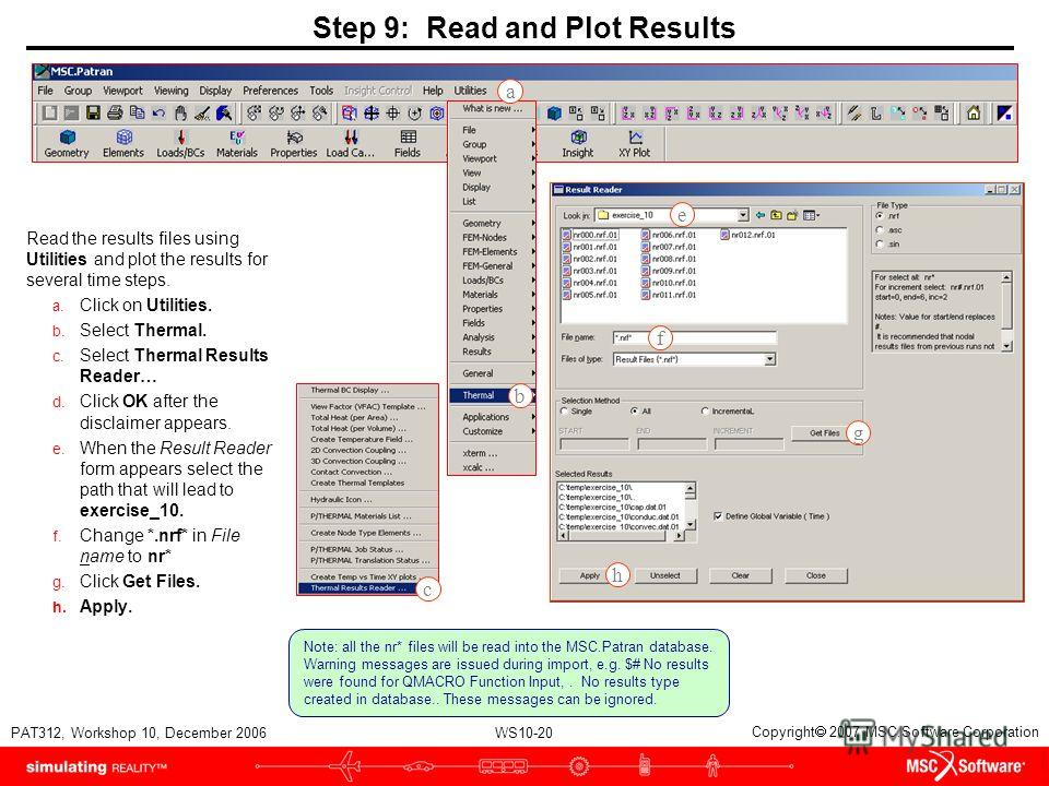 WS10-20 PAT312, Workshop 10, December 2006 Copyright 2007 MSC.Software Corporation Step 9: Read and Plot Results Read the results files using Utilities and plot the results for several time steps. a. Click on Utilities. b. Select Thermal. c. Select T