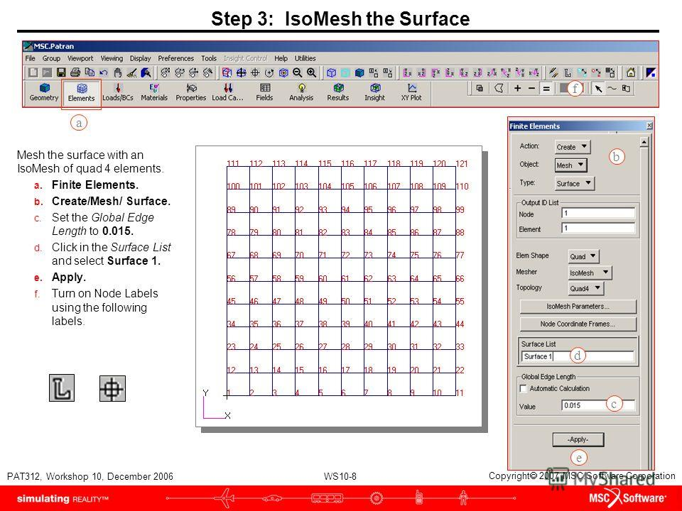 WS10-8 PAT312, Workshop 10, December 2006 Copyright 2007 MSC.Software Corporation Step 3: IsoMesh the Surface Mesh the surface with an IsoMesh of quad 4 elements. a. Finite Elements. b. Create/Mesh/ Surface. c. Set the Global Edge Length to 0.015. d.