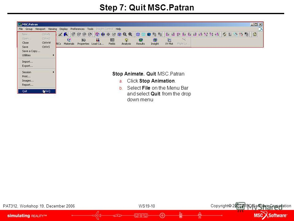WS19-10 PAT312, Workshop 19, December 2006 Copyright 2007 MSC.Software Corporation Step 7: Quit MSC.Patran Stop Animate. Quit MSC.Patran a. Click Stop Animation. b. Select File on the Menu Bar and select Quit from the drop down menu