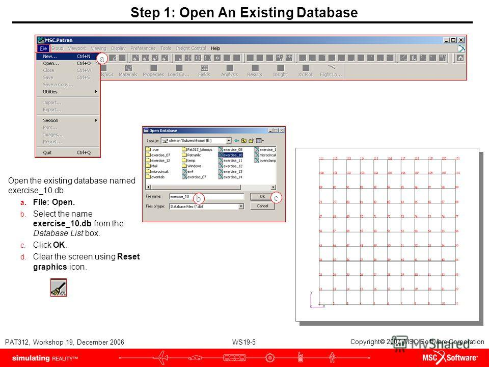 WS19-5 PAT312, Workshop 19, December 2006 Copyright 2007 MSC.Software Corporation Step 1: Open An Existing Database Open the existing database named exercise_10. db a. File: Open. b. Select the name exercise_10. db from the Database List box. c. Clic