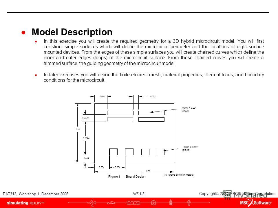 WS1-3 PAT312, Workshop 1, December 2006 Copyright 2007 MSC.Software Corporation Model Description In this exercise you will create the required geometry for a 3D hybrid microcircuit model. You will first construct simple surfaces which will define th