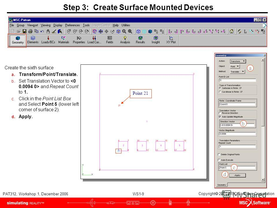 WS1-9 PAT312, Workshop 1, December 2006 Copyright 2007 MSC.Software Corporation Step 3: Create Surface Mounted Devices Create the sixth surface a. Transform/Point/Translate. b. Set Translation Vector to and Repeat Count to 1. c. Click in the Point Li