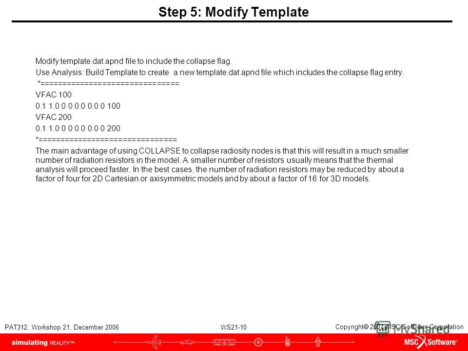 WS21-10 PAT312, Workshop 21, December 2006 Copyright 2007 MSC.Software Corporation Step 5: Modify Template Modify template.dat.apnd file to include the collapse flag. Use Analysis: Build Template to create a new template.dat.apnd file which includes