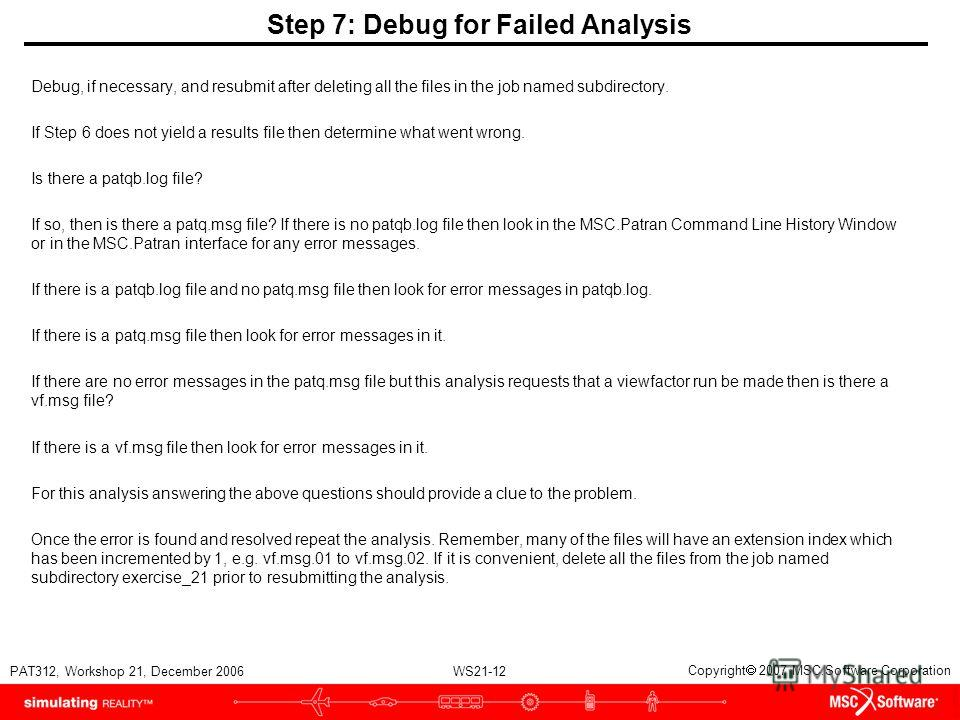 WS21-12 PAT312, Workshop 21, December 2006 Copyright 2007 MSC.Software Corporation Step 7: Debug for Failed Analysis Debug, if necessary, and resubmit after deleting all the files in the job named subdirectory. If Step 6 does not yield a results file