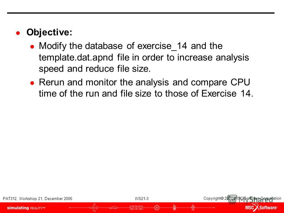 WS21-3 PAT312, Workshop 21, December 2006 Copyright 2007 MSC.Software Corporation Objective: Modify the database of exercise_14 and the template.dat.apnd file in order to increase analysis speed and reduce file size. Rerun and monitor the analysis an