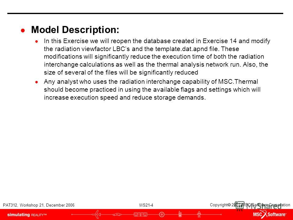 WS21-4 PAT312, Workshop 21, December 2006 Copyright 2007 MSC.Software Corporation Model Description: In this Exercise we will reopen the database created in Exercise 14 and modify the radiation viewfactor LBCs and the template.dat.apnd file. These mo