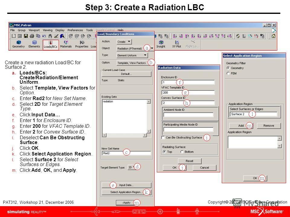 WS21-8 PAT312, Workshop 21, December 2006 Copyright 2007 MSC.Software Corporation Step 3: Create a Radiation LBC Create a new radiation Load/BC for Surface 2. a. Loads/BCs: Create/Radiation/Element Uniform. b. Select Template, View Factors for Option