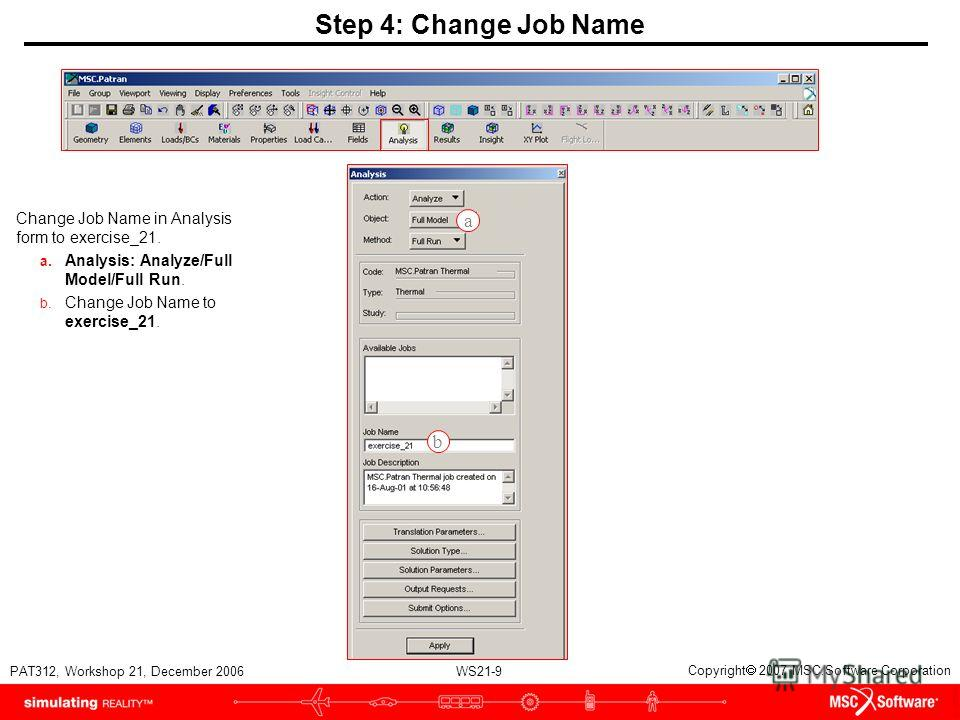 WS21-9 PAT312, Workshop 21, December 2006 Copyright 2007 MSC.Software Corporation Step 4: Change Job Name Change Job Name in Analysis form to exercise_21. a. Analysis: Analyze/Full Model/Full Run. b. Change Job Name to exercise_21. a b