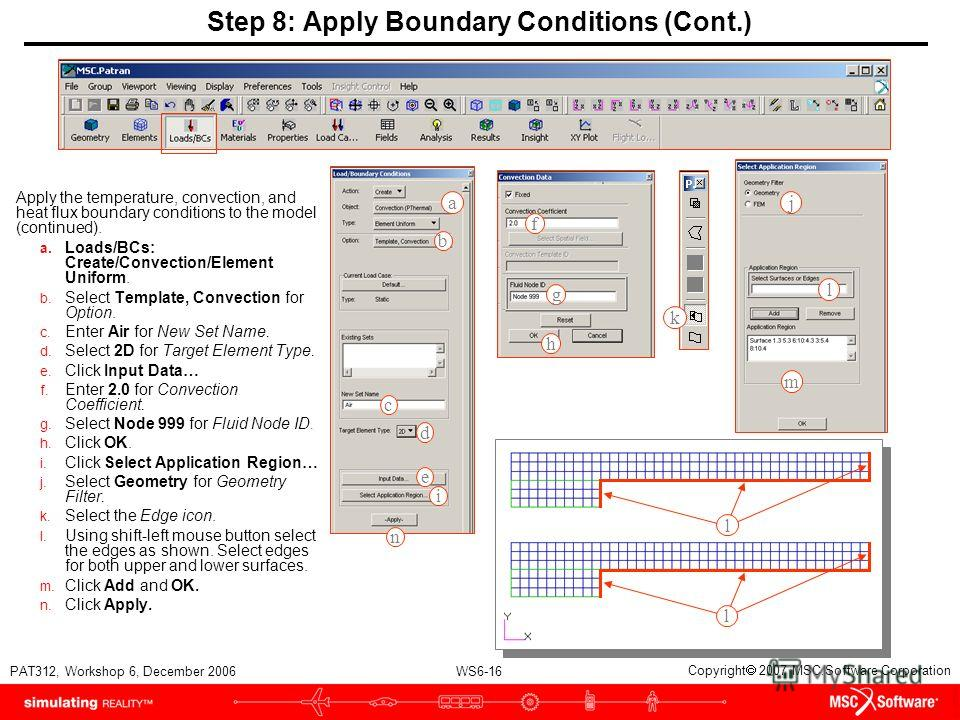 WS6-16 PAT312, Workshop 6, December 2006 Copyright 2007 MSC.Software Corporation Step 8: Apply Boundary Conditions (Cont.) Apply the temperature, convection, and heat flux boundary conditions to the model (continued). a. Loads/BCs: Create/Convection/
