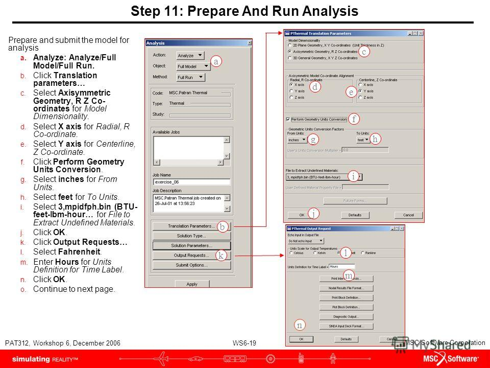 WS6-19 PAT312, Workshop 6, December 2006 Copyright 2007 MSC.Software Corporation Step 11: Prepare And Run Analysis Prepare and submit the model for analysis a. Analyze: Analyze/Full Model/Full Run. b. Click Translation parameters… c. Select Axisymmet