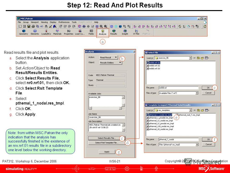 WS6-21 PAT312, Workshop 6, December 2006 Copyright 2007 MSC.Software Corporation Step 12: Read And Plot Results Read results file and plot results. a. Select the Analysis application button. b. Set Action/Object to Read Result/Results Entities. c. Cl