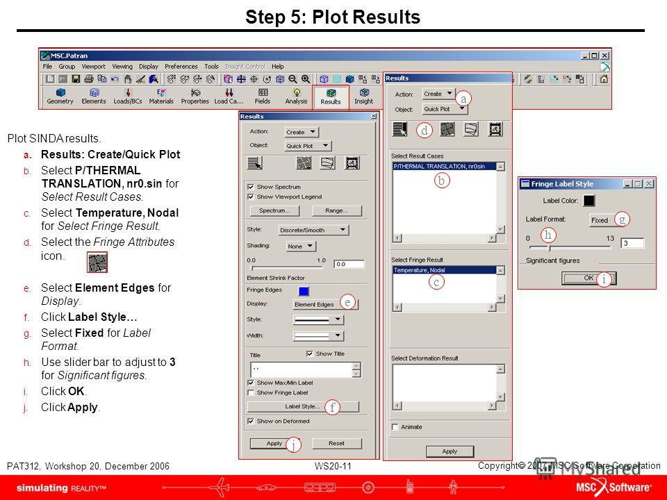WS20-11 PAT312, Workshop 20, December 2006 Copyright 2007 MSC.Software Corporation Step 5: Plot Results Plot SINDA results. a. Results: Create/Quick Plot b. Select P/THERMAL TRANSLATION, nr0. sin for Select Result Cases. c. Select Temperature, Nodal