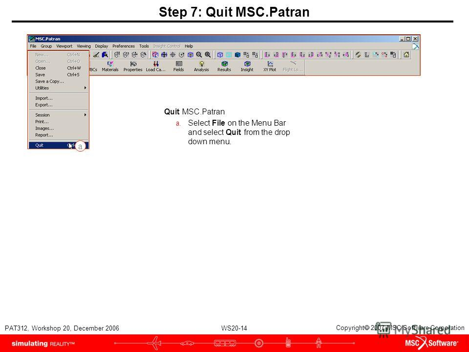 WS20-14 PAT312, Workshop 20, December 2006 Copyright 2007 MSC.Software Corporation Step 7: Quit MSC.Patran Quit MSC.Patran a. Select File on the Menu Bar and select Quit from the drop down menu. a