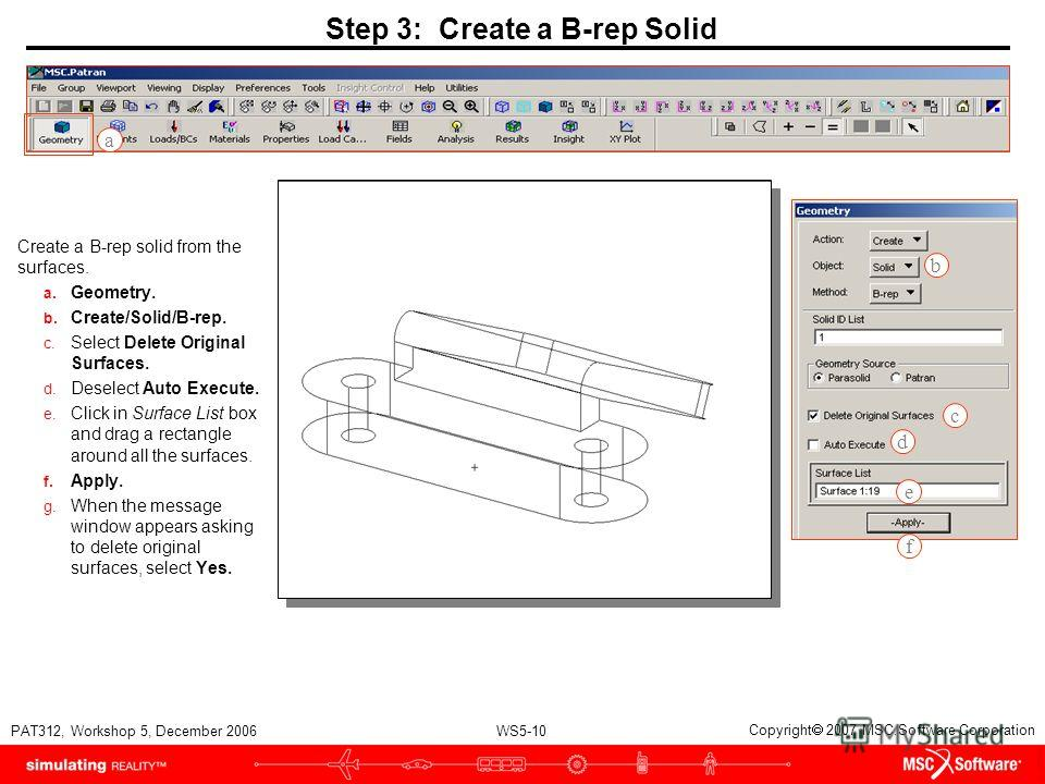 WS5-10 PAT312, Workshop 5, December 2006 Copyright 2007 MSC.Software Corporation Step 3: Create a B-rep Solid Create a B-rep solid from the surfaces. a. Geometry. b. Create/Solid/B-rep. c. Select Delete Original Surfaces. d. Deselect Auto Execute. e.