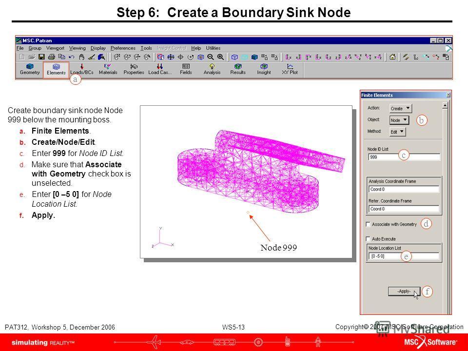 WS5-13 PAT312, Workshop 5, December 2006 Copyright 2007 MSC.Software Corporation Step 6: Create a Boundary Sink Node Create boundary sink node Node 999 below the mounting boss. a. Finite Elements. b. Create/Node/Edit. c. Enter 999 for Node ID List. d
