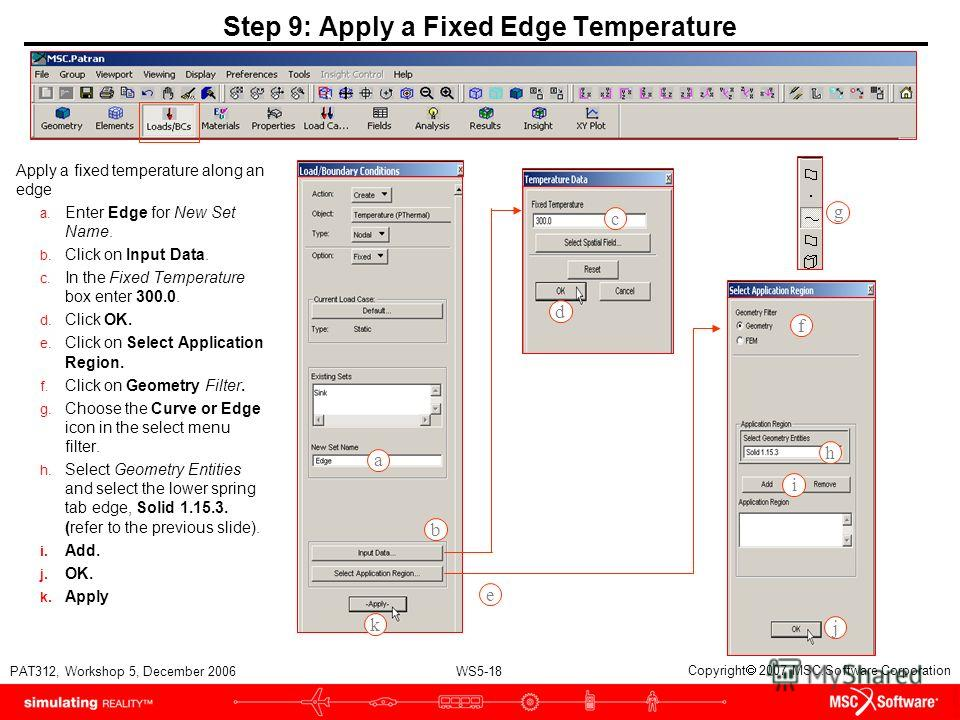 WS5-18 PAT312, Workshop 5, December 2006 Copyright 2007 MSC.Software Corporation Step 9: Apply a Fixed Edge Temperature Apply a fixed temperature along an edge a. Enter Edge for New Set Name. b. Click on Input Data. c. In the Fixed Temperature box en
