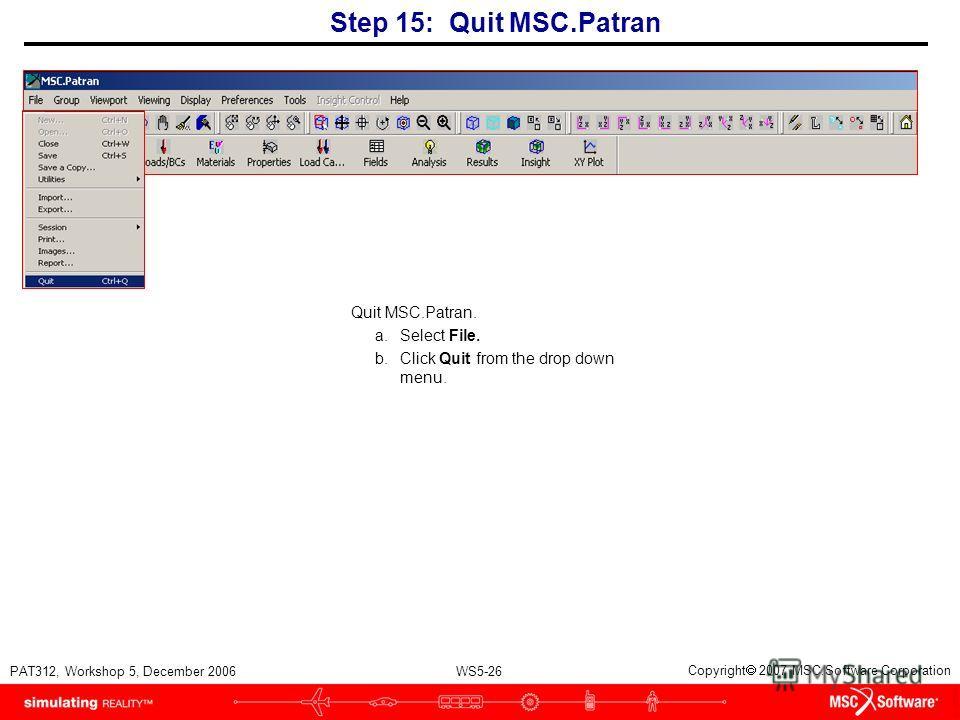 WS5-26 PAT312, Workshop 5, December 2006 Copyright 2007 MSC.Software Corporation Step 15: Quit MSC.Patran Quit MSC.Patran. a.Select File. b.Click Quit from the drop down menu.