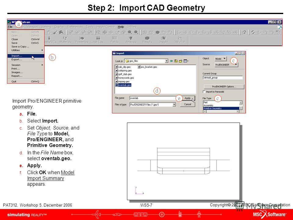 WS5-7 PAT312, Workshop 5, December 2006 Copyright 2007 MSC.Software Corporation Step 2: Import CAD Geometry Import Pro/ENGINEER primitive geometry. a. File. b. Select Import. c. Set Object, Source, and File Type to Model, Pro/ENGINEER, and Primitive