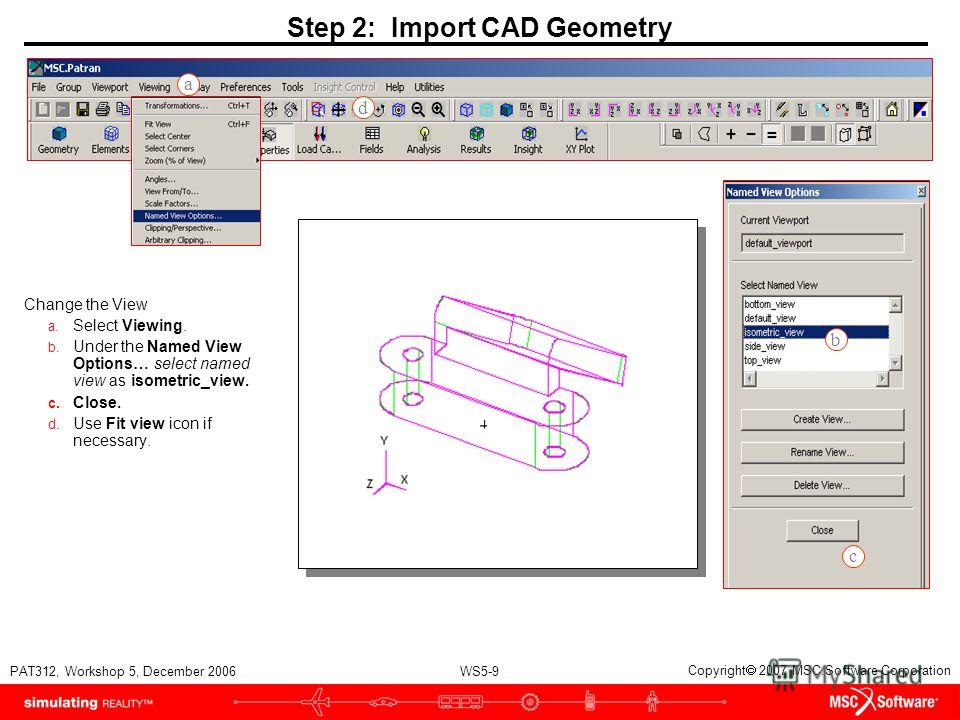 WS5-9 PAT312, Workshop 5, December 2006 Copyright 2007 MSC.Software Corporation Step 2: Import CAD Geometry Change the View a. Select Viewing. b. Under the Named View Options… select named view as isometric_view. c. Close. d. Use Fit view icon if nec
