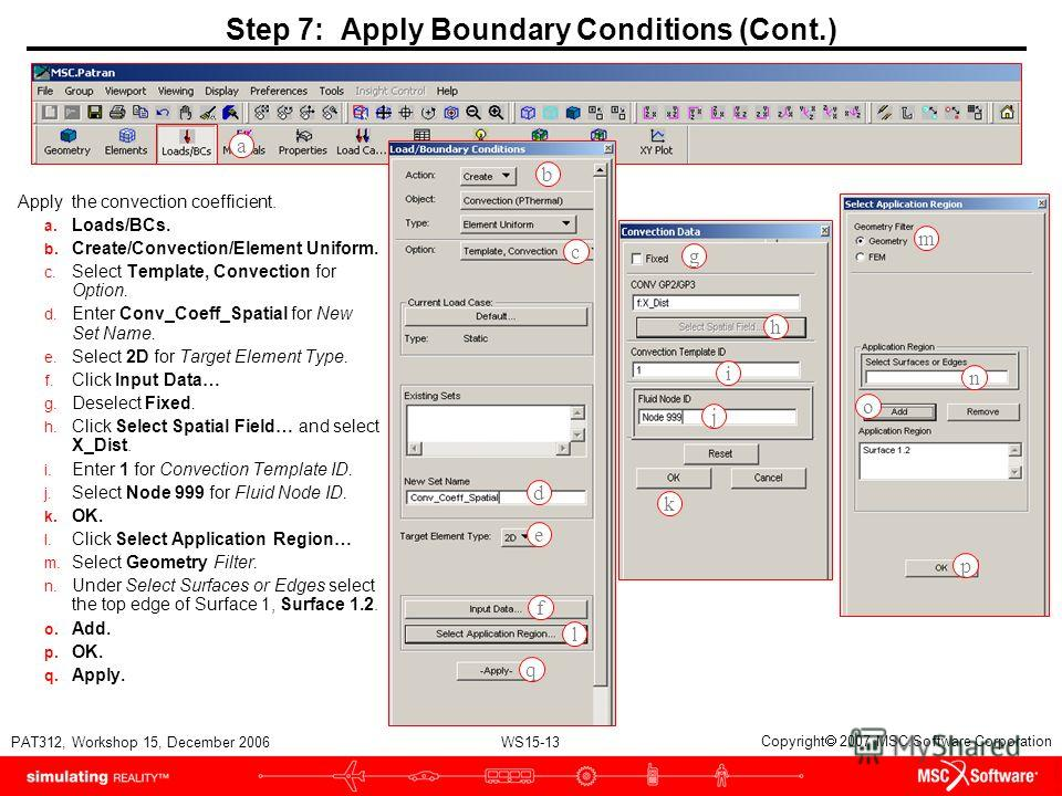 WS15-13 PAT312, Workshop 15, December 2006 Copyright 2007 MSC.Software Corporation Step 7: Apply Boundary Conditions (Cont.) Apply the convection coefficient. a. Loads/BCs. b. Create/Convection/Element Uniform. c. Select Template, Convection for Opti