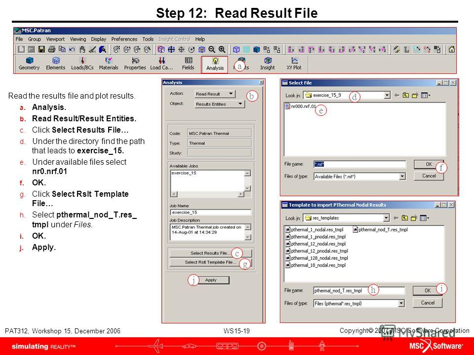 WS15-19 PAT312, Workshop 15, December 2006 Copyright 2007 MSC.Software Corporation Step 12: Read Result File Read the results file and plot results. a. Analysis. b. Read Result/Result Entities. c. Click Select Results File… d. Under the directory fin
