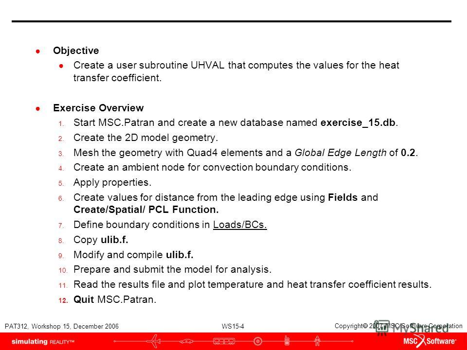 WS15-4 PAT312, Workshop 15, December 2006 Copyright 2007 MSC.Software Corporation Objective Create a user subroutine UHVAL that computes the values for the heat transfer coefficient. Exercise Overview 1. Start MSC.Patran and create a new database nam