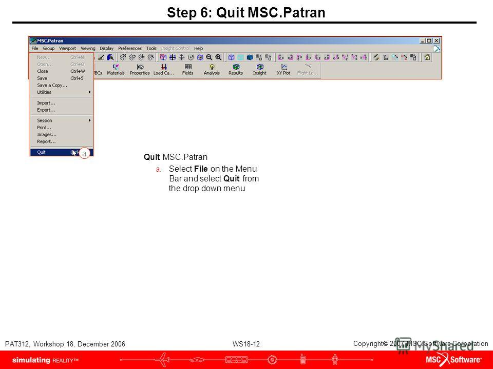 WS18-12 PAT312, Workshop 18, December 2006 Copyright 2007 MSC.Software Corporation Step 6: Quit MSC.Patran Quit MSC.Patran a. Select File on the Menu Bar and select Quit from the drop down menu a