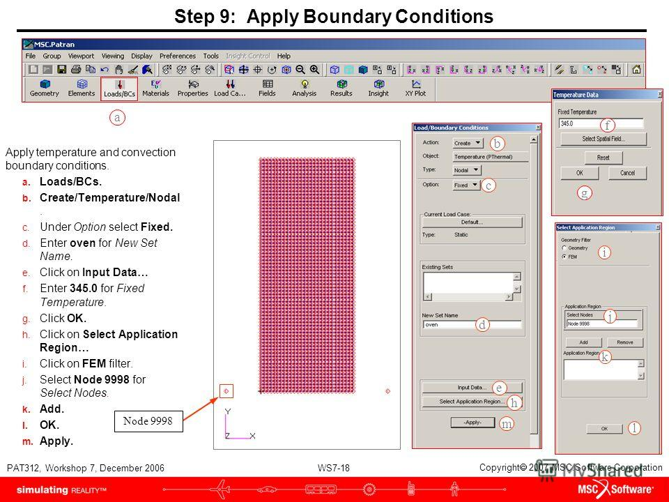 WS7-18 PAT312, Workshop 7, December 2006 Copyright 2007 MSC.Software Corporation Step 9: Apply Boundary Conditions Apply temperature and convection boundary conditions. a. Loads/BCs. b. Create/Temperature/Nodal. c. Under Option select Fixed. d. Enter