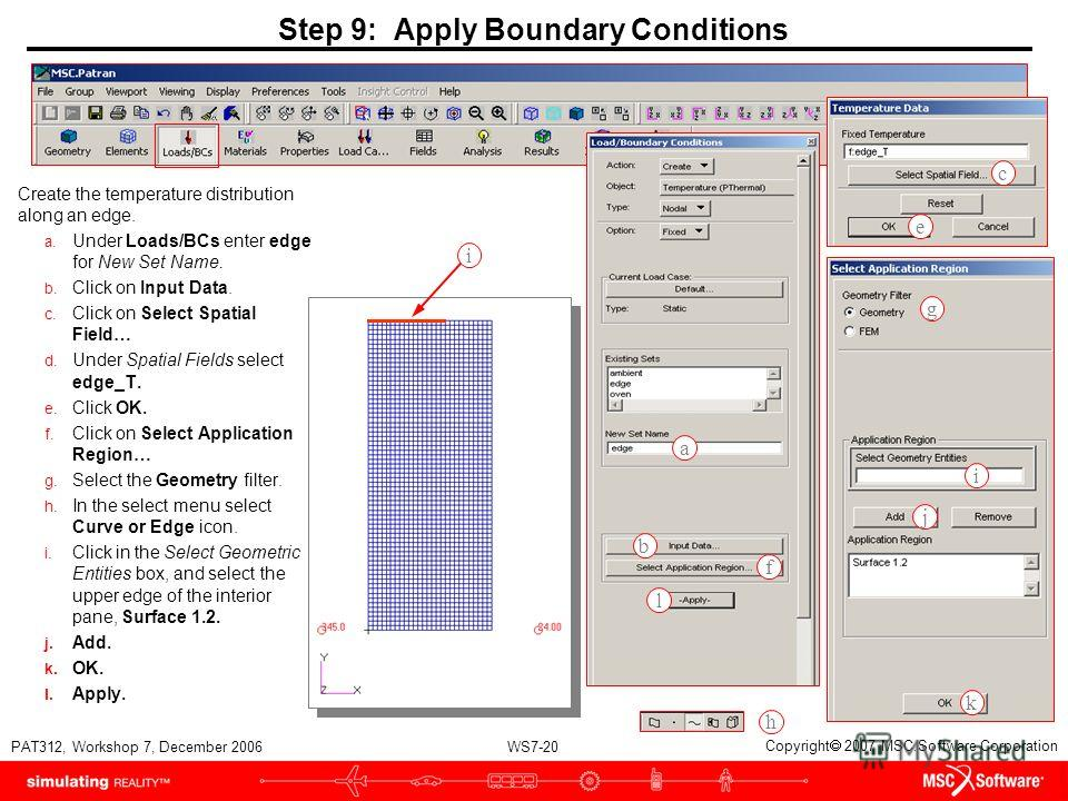 WS7-20 PAT312, Workshop 7, December 2006 Copyright 2007 MSC.Software Corporation Step 9: Apply Boundary Conditions Create the temperature distribution along an edge. a. Under Loads/BCs enter edge for New Set Name. b. Click on Input Data. c. Click on