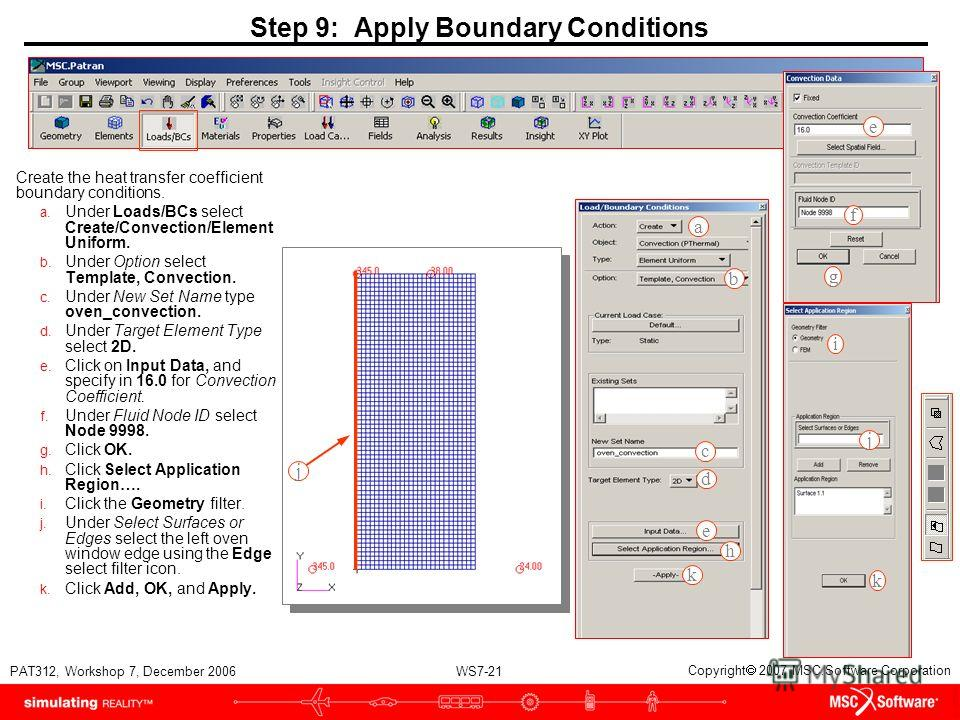 WS7-21 PAT312, Workshop 7, December 2006 Copyright 2007 MSC.Software Corporation Step 9: Apply Boundary Conditions Create the heat transfer coefficient boundary conditions. a. Under Loads/BCs select Create/Convection/Element Uniform. b. Under Option