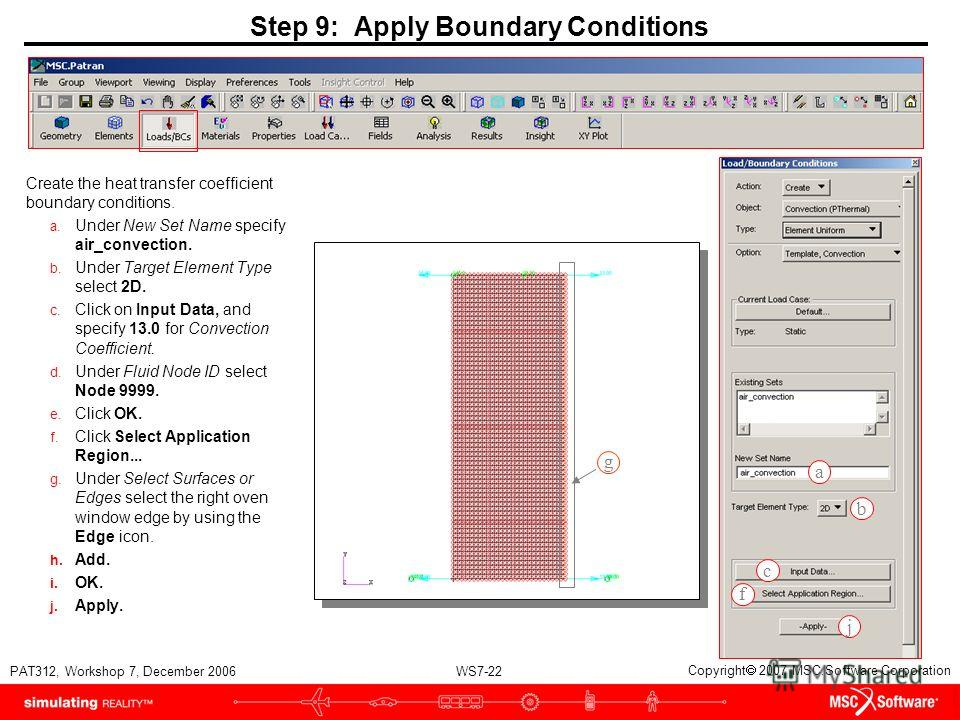 WS7-22 PAT312, Workshop 7, December 2006 Copyright 2007 MSC.Software Corporation Step 9: Apply Boundary Conditions Create the heat transfer coefficient boundary conditions. a. Under New Set Name specify air_convection. b. Under Target Element Type se