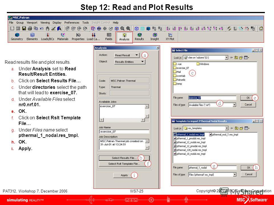 WS7-25 PAT312, Workshop 7, December 2006 Copyright 2007 MSC.Software Corporation Step 12: Read and Plot Results Read results file and plot results. a. Under Analysis set to Read Result/Result Entities. b. Click on Select Results File… c. Under direct