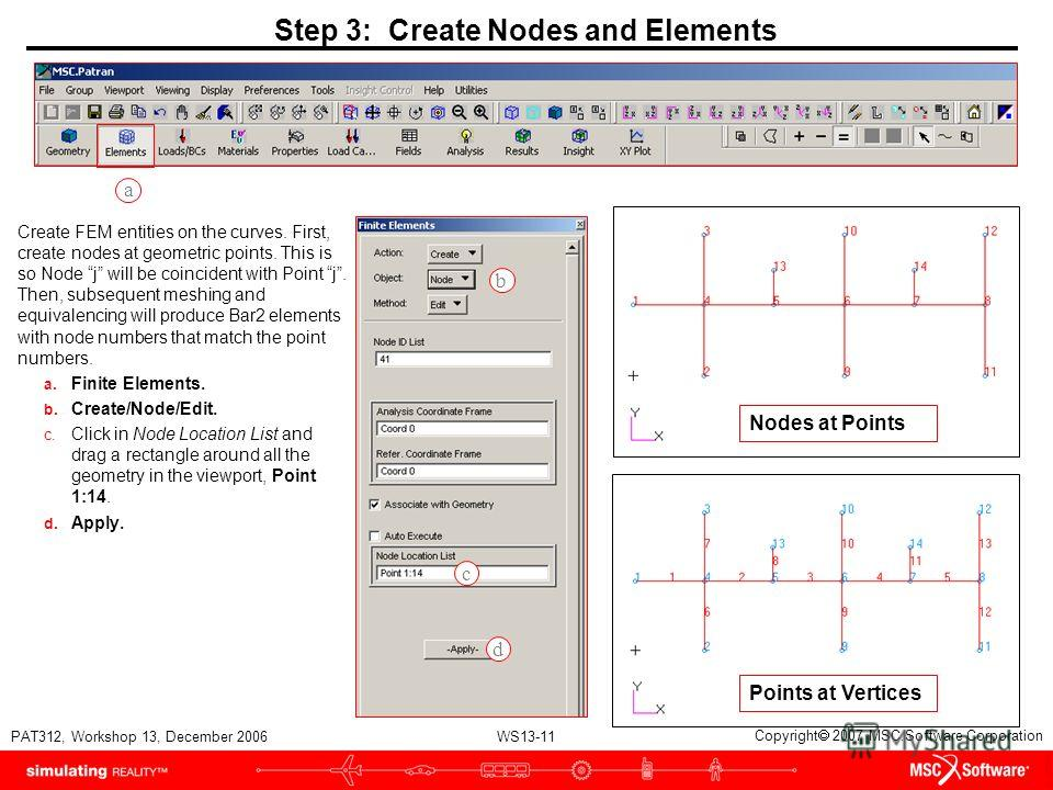 WS13-11 PAT312, Workshop 13, December 2006 Copyright 2007 MSC.Software Corporation Step 3: Create Nodes and Elements Create FEM entities on the curves. First, create nodes at geometric points. This is so Node j will be coincident with Point j. Then,