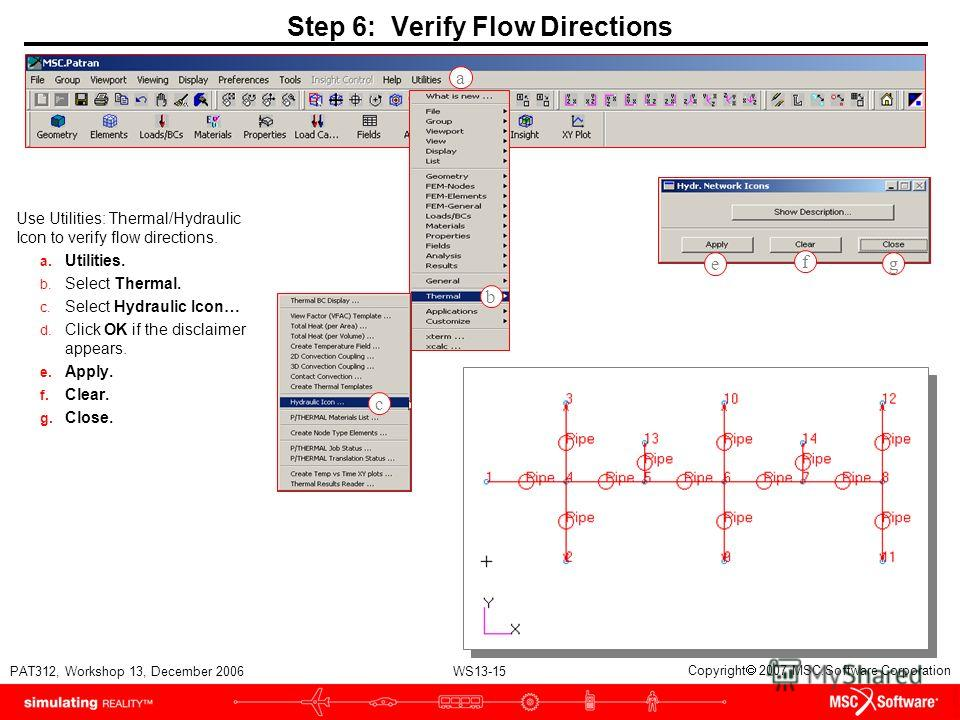 WS13-15 PAT312, Workshop 13, December 2006 Copyright 2007 MSC.Software Corporation Step 6: Verify Flow Directions Use Utilities: Thermal/Hydraulic Icon to verify flow directions. a. Utilities. b. Select Thermal. c. Select Hydraulic Icon… d. Click OK