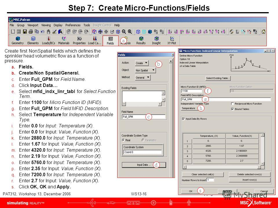 WS13-16 PAT312, Workshop 13, December 2006 Copyright 2007 MSC.Software Corporation Step 7: Create Micro-Functions/Fields Create first NonSpatial fields which defines the sprinkler head volumetric flow as a function of pressure. a. Fields. b. Create/N