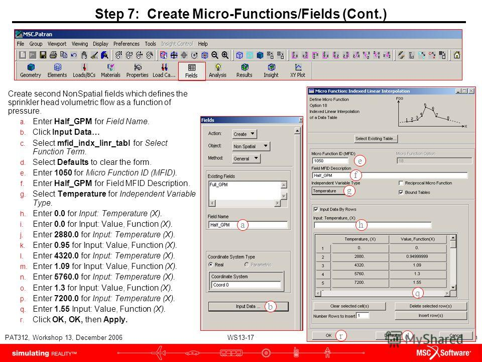 WS13-17 PAT312, Workshop 13, December 2006 Copyright 2007 MSC.Software Corporation Create second NonSpatial fields which defines the sprinkler head volumetric flow as a function of pressure. a. Enter Half_GPM for Field Name. b. Click Input Data… c. S